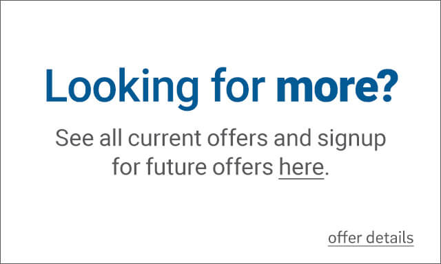 Looking for more? See all current offers and signup for future offers - click for details