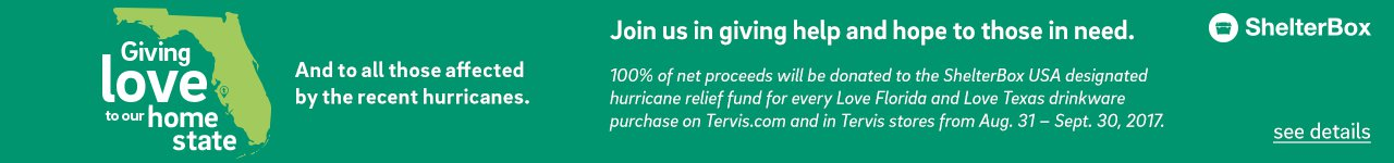 Join us in giving help and hope to those in need. - 100% of net proceeds will be donated to the ShelterBox USA designated hurricane relief fund for every Love Florida and Love texas drinkware purchase on Tervis.com and in Tervis stores from Aug. 31-Sept.30, 2017. - Click for Details