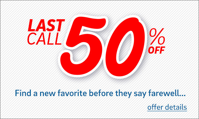 Last Call 50% Off - Find a new favorite before they say farewell... - Click for offer details
