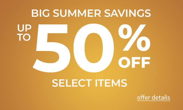 Big Summer Savings. Up to 50% Off Select Items